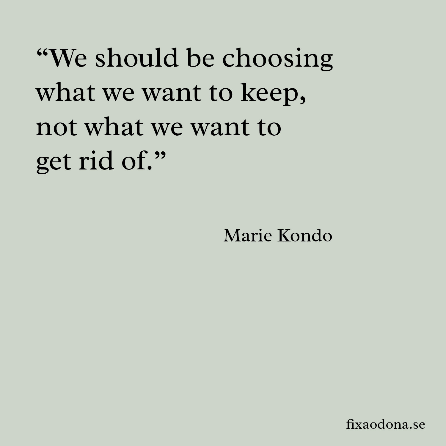 """We should be choosing what we want to keep, not what we want to get rid of"""" - Marie Kondo fixaodona.se"""